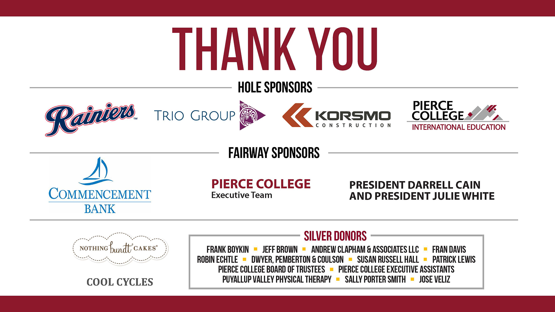 Thank You to Rainers, Trio Group, Korsmo Construction, Pierce College International Education, Commencement Bank, Pierce College Executive Team, Presidents Darrell Cain and Julie White, Nothing Bundt Cakes, Cool Cycles, Frank Boykin, Jeff Brown, Andrew Clapham & Associates, Fran Davis, Robin Echtle, Dwyer, Pemberton & Coulson, Susan Russell Hall, Patrick Lewis, Pierce College Board of Trustees, Pierce College Executive Assistants, Puyallup Valley Physical Therapy, Sally Porter Smith, and Jose Veliz